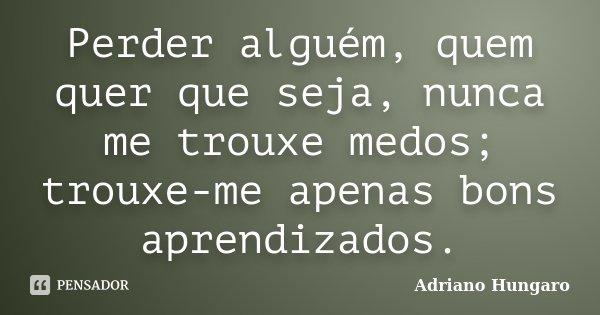 Perder alguém, quem quer que seja, nunca me trouxe medos; trouxe-me apenas bons aprendizados.... Frase de Adriano Hungaro.