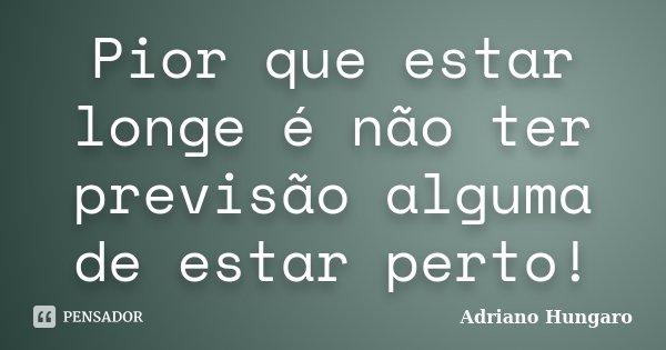 Pior que estar longe é não ter previsão alguma de estar perto!... Frase de Adriano Hungaro.