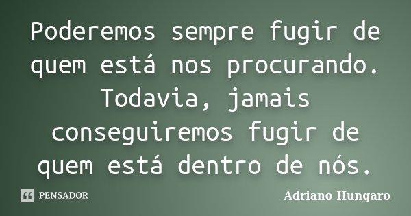 Poderemos sempre fugir de quem está nos procurando. Todavia, jamais conseguiremos fugir de quem está dentro de nós.... Frase de Adriano Hungaro.