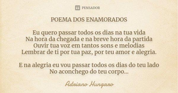 POEMA DOS ENAMORADOS Eu quero passar todos os dias na tua vida Na hora da chegada e na breve hora da partida Ouvir tua voz em tantos sons e melodias Lembrar de ... Frase de Adriano Hungaro.
