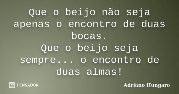 Que o beijo não seja apenas o encontro de duas bocas. Que o beijo seja sempre... o encontro de duas almas!... Frase de Adriano Hungaro.