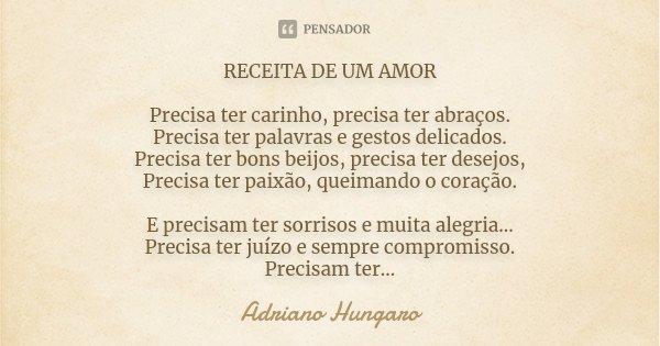 RECEITA DE UM AMOR Precisa ter carinho, precisa ter abraços. Precisa ter palavras e gestos delicados. Precisa ter bons beijos, precisa ter desejos, Precisa ter ... Frase de Adriano Hungaro.