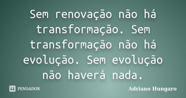 Sem renovação não há transformação. Sem transformação não há evolução. Sem evolução não haverá nada.... Frase de Adriano Hungaro.