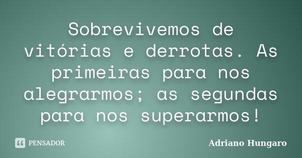 Sobrevivemos de vitórias e derrotas. As primeiras para nos alegrarmos; as segundas para nos superarmos!... Frase de Adriano Hungaro.