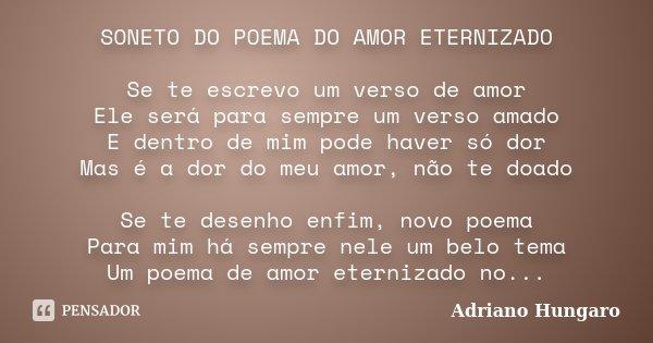 SONETO DO POEMA DO AMOR ETERNIZADO Se te escrevo um verso de amor Ele será para sempre um verso amado E dentro de mim pode haver só dor Mas é a dor do meu amor,... Frase de Adriano Hungaro.