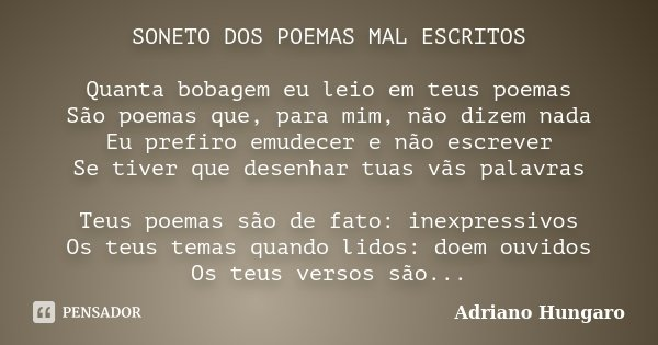 SONETO DOS POEMAS MAL ESCRITOS Quanta bobagem eu leio em teus poemas São poemas que, para mim, não dizem nada Eu prefiro emudecer e não escrever Se tiver que de... Frase de Adriano Hungaro.