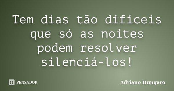 Tem dias tão difíceis que só as noites podem resolver silenciá-los!... Frase de Adriano Hungaro.