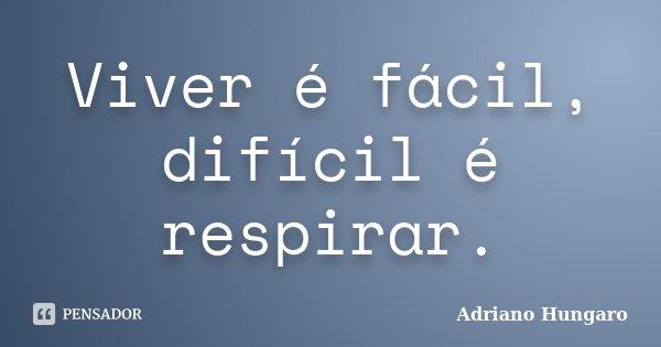 Viver é fácil, difícil é respirar.... Frase de Adriano Hungaro.