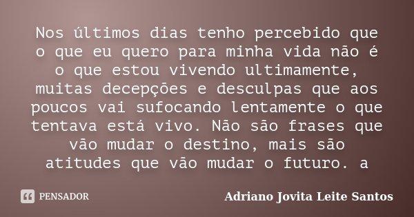 Nos últimos dias tenho percebido que o que eu quero para minha vida não é o que estou vivendo ultimamente, muitas decepções e desculpas que aos poucos vai sufoc... Frase de Adriano Jovita Leite Santos.