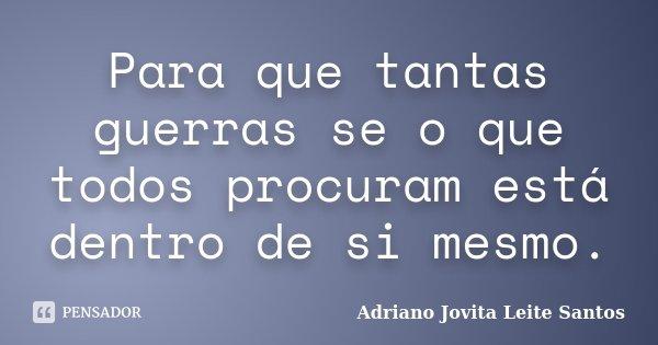 Para que tantas guerras se o que todos procuram está dentro de si mesmo.... Frase de Adriano Jovita Leite Santos.