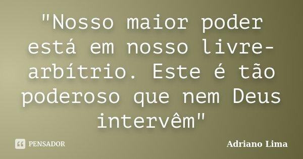 """""""Nosso maior poder está em nosso livre-arbítrio. Este é tão poderoso que nem Deus intervêm""""... Frase de Adriano Lima."""