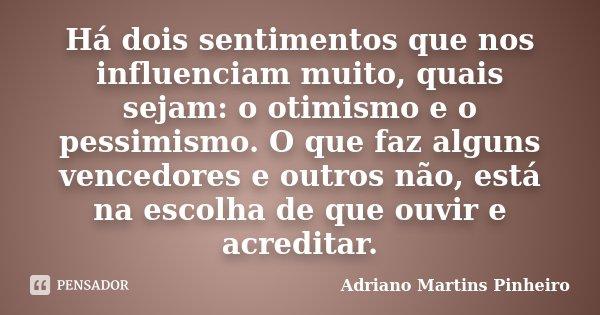 Há dois sentimentos que nos influenciam muito, quais sejam: o otimismo e o pessimismo. O que faz alguns vencedores e outros não, está na escolha de que ouvir e ... Frase de Adriano Martins Pinheiro.