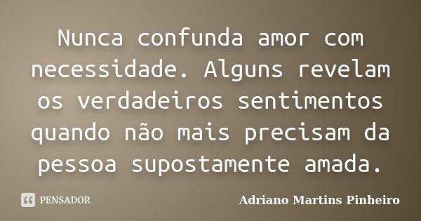 Nunca confunda amor com necessidade. Alguns revelam os verdadeiros sentimentos quando não mais precisam da pessoa supostamente amada.... Frase de Adriano Martins Pinheiro.