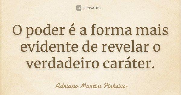 O poder é a forma mais evidente de revelar o verdadeiro caráter.... Frase de Adriano Martins Pinheiro.
