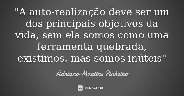 """""""A auto-realização deve ser um dos principais objetivos da vida, sem ela somos como uma ferramenta quebrada, existimos, mas somos inúteis""""... Frase de Adriano Martins Pinheiro."""