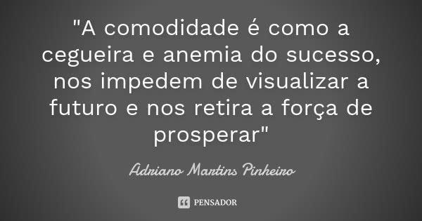 """""""A comodidade é como a cegueira e anemia do sucesso, nos impedem de visualizar a futuro e nos retira a força de prosperar""""... Frase de Adriano Martins Pinheiro."""