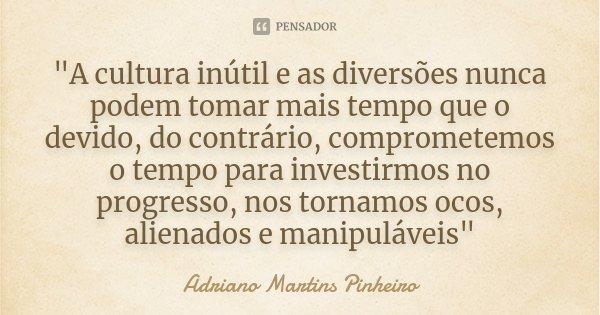 """""""A cultura inútil e as diversões nunca podem tomar mais tempo que o devido, do contrário, comprometemos o tempo para investirmos no progresso, nos tornamos... Frase de Adriano Martins Pinheiro."""