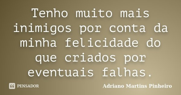 Tenho muito mais inimigos por conta da minha felicidade do que criados por eventuais falhas.... Frase de Adriano Martins Pinheiro.