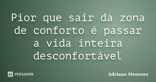 Pior Que Sair Da Zona De Conforto é Adriano Menezes