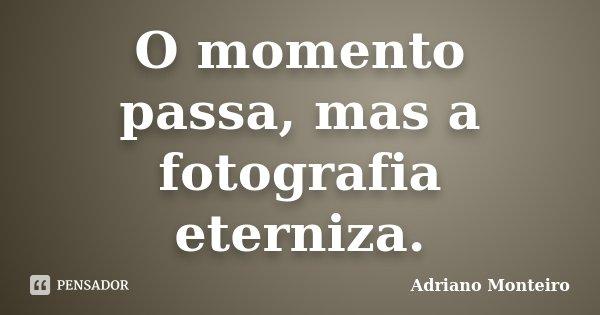 O momento passa, mas a fotografia eterniza.... Frase de Adriano Monteiro.