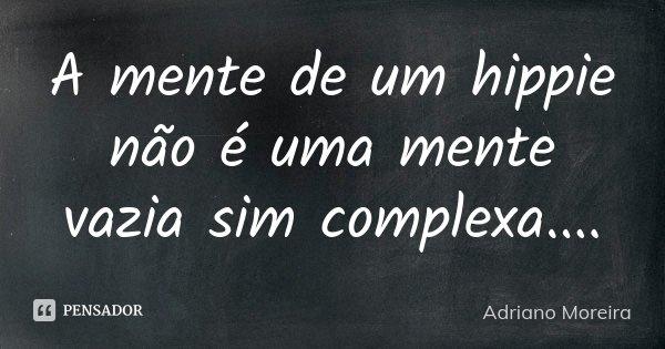 A mente de um hippie não é uma mente vazia sim complexa....... Frase de Adriano Moreira.