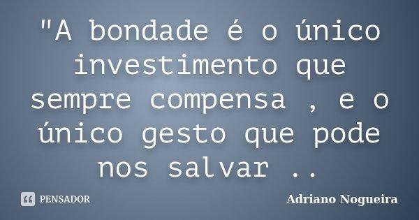 """""""A bondade é o único investimento que sempre compensa , e o único gesto que pode nos salvar ..... Frase de Adriano Nogueira."""