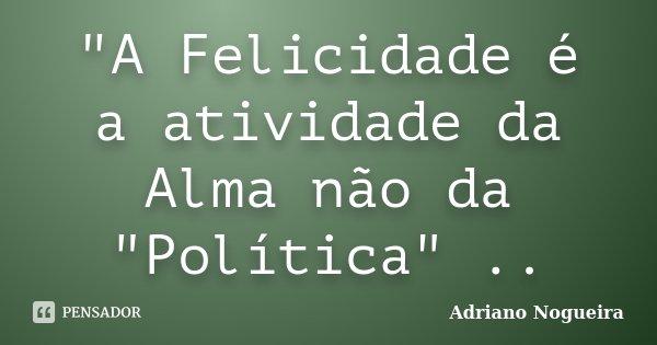 """""""A Felicidade é a atividade da Alma não da """"Política"""" ..... Frase de Adriano Nogueira."""