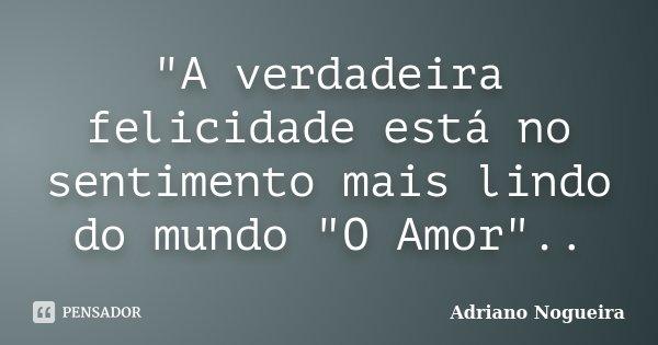 """""""A verdadeira felicidade está no sentimento mais lindo do mundo """"O Amor""""..... Frase de Adriano Nogueira."""