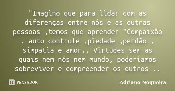 """""""Imagino que para lidar com as diferenças entre nós e as outras pessoas ,temos que aprender """"Compaixão , auto controle ,piedade ,perdão , simpatia e a... Frase de Adriano Nogueira."""