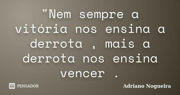 """""""Nem sempre a vitória nos ensina a derrota , mais a derrota nos ensina vencer .... Frase de Adriano Nogueira."""