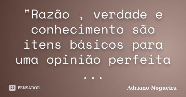 """""""Razão , verdade e conhecimento são itens básicos para uma opinião perfeita ...... Frase de Adriano Nogueira."""