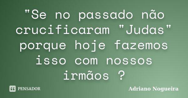"""""""Se no passado não crucificaram """"Judas"""" porque hoje fazemos isso com nossos irmãos ?... Frase de Adriano Nogueira."""