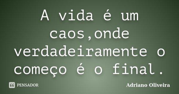 A vida é um caos,onde verdadeiramente o começo é o final.... Frase de Adriano Oliveira.