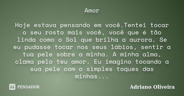 Amor Hoje estava pensando em você.Tentei tocar o seu rosto mais você, você que é tão linda como o Sol que brilha a aurora. Se eu pudasse tocar nos seus lábios, ... Frase de Adriano Oliveira.