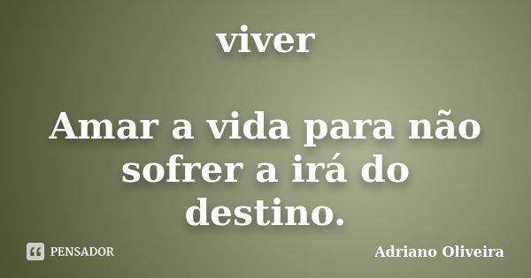 viver Amar a vida para não sofrer a irá do destino.... Frase de Adriano Oliveira.