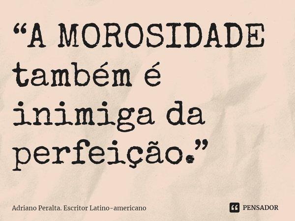 """""""A MOROSIDADE também é inimiga da perfeição.""""... Frase de Adriano Peralta. Escritor Latino-americano."""