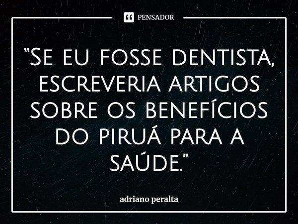"""""""Se eu fosse dentista, escreveria artigos sobre os benefícios do piruá para a saúde.""""... Frase de adriano peralta."""