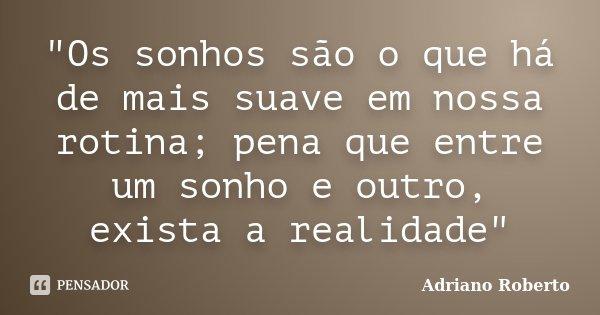 """""""Os sonhos são o que há de mais suave em nossa rotina; pena que entre um sonho e outro, exista a realidade""""... Frase de Adriano Roberto."""