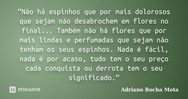 """""""Não há espinhos que por mais dolorosos que sejam não desabrochem em flores no final... Também não há flores que por mais lindas e perfumadas que sejam não tenh... Frase de Adriano Rocha Mota."""