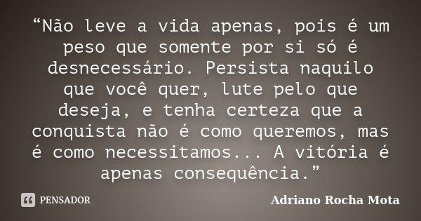 """""""Não leve a vida apenas, pois é um peso que somente por si só é desnecessário. Persista naquilo que você quer, lute pelo que deseja, e tenha certeza que a conqu... Frase de Adriano Rocha Mota."""