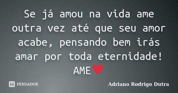 Se já amou na vida ame outra vez até que seu amor acabe, pensando bem irás amar por toda eternidade! AME♥... Frase de Adriano Rodrigo Dutra.