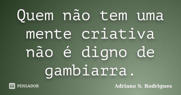 Quem não tem uma mente criativa não é digno de gambiarra.... Frase de Adriano S. Rodrigues.