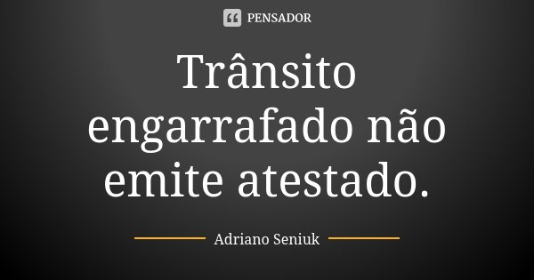 Trânsito engarrafado não emite atestado.... Frase de Adriano Seniuk.