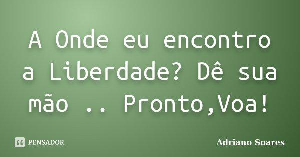 A Onde eu encontro a Liberdade? Dê sua mão .. Pronto,Voa!... Frase de Adriano Soares.
