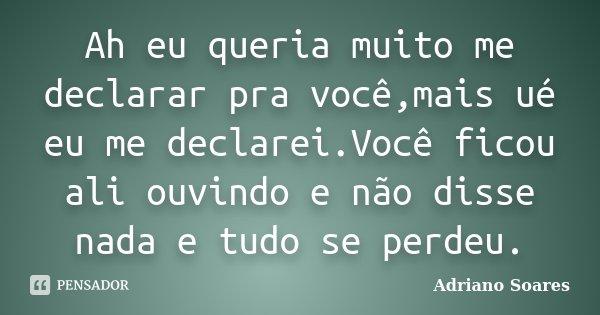 Ah eu queria muito me declarar pra você,mais ué eu me declarei.Você ficou ali ouvindo e não disse nada e tudo se perdeu.... Frase de Adriano Soares.