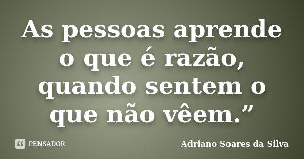 """As pessoas aprende o que é razão, quando sentem o que não vêem.""""... Frase de Adriano Soares da Silva."""