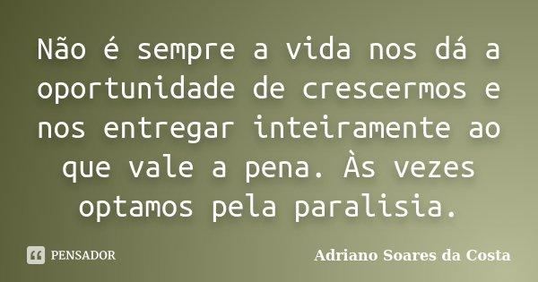 Não é sempre a vida nos dá a oportunidade de crescermos e nos entregar inteiramente ao que vale a pena. Às vezes optamos pela paralisia.... Frase de Adriano Soares da Costa.