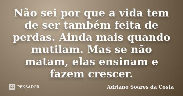 Não sei por que a vida tem de ser também feita de perdas. Ainda mais quando mutilam. Mas se não matam, elas ensinam e fazem crescer.... Frase de Adriano Soares da Costa.