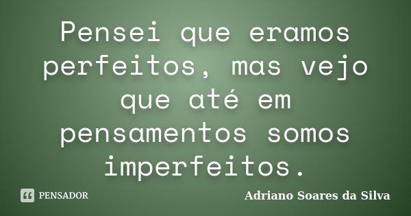 Pensei que eramos perfeitos, mas vejo que até em pensamentos somos imperfeitos.... Frase de Adriano Soares da Silva.