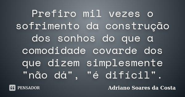 """Prefiro mil vezes o sofrimento da construção dos sonhos do que a comodidade covarde dos que dizem simplesmente """"não dá"""", """"é difícil"""".... Frase de Adriano Soares da Costa."""